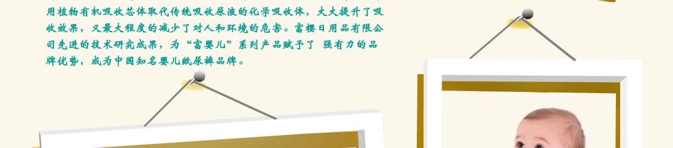"""东莞市宝适卫生用品有限公司是一家集纸尿裤、纸尿片、卫生巾的设计、开发、生产及销售于一体的多元化企业。公司位于美丽的海滨城市--广东省东莞市虎门港,虎门港东接深圳,西接广州,毗邻珠江口岸,水陆两宜,交通十分方便。   宝适公司拥有全封闭式国际化厂房30000多平方米,引进国际先进的生产技术,拥有先进生产设备以及严谨高效的企业管理团队。公司目前拥有""""帮爱宝""""""""英维氏""""""""富婴儿""""""""非常伴侣""""四大品牌,五十多个品种系列和庞大的产品生产线。公司视质量为企业生命,已建立了一套完整的质量监控系统。公"""